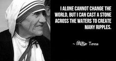 """""""I alone cannot change the world. But I can cast a stone across the waters to create many ripples."""" FROM: Mother Teresa Quotes 