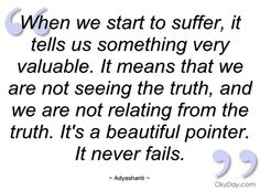 When we start to suffer, it tells us something very valuable. It means that we are not seeing the truth, and we are not relating from the truth. It's a beautiful pointer. It never fails. ~Adyashanti ..*