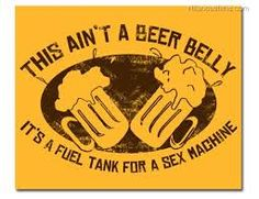 Call it what you will. Beer gut, spare tire… That ain't a beer belly though. It's a fuel tank for a sex machine! Grab a cold one, fuel up and get ready to ride with this beer belly t-shirt. Beer Memes, Beer Quotes, Beer Humor, Beer Funny, Beer Shirts, Funny Shirts, International Beer Day, Beer Cooler, Brewing Equipment