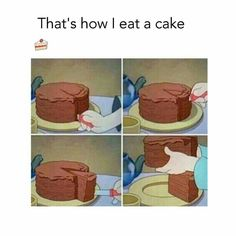 "This is what I'm thinking when offered a small slice of cake. ""You gave me the wrong piece!"""