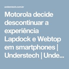 Motorola decide descontinuar a experiência Lapdock e Webtop em smartphones | Understech | Understech