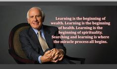 Learning is the beginning of wealth. Learning is the beginning of health. Learning is the beginning of spirituality. Searching and learning is where the miracle process all begins. ~ Jim Rohn