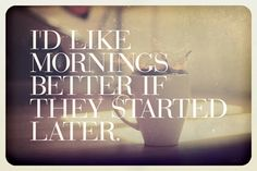 I would like mornings better if they started much later.