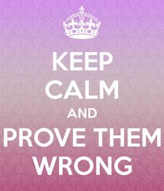 KEEP CALM AND PROVE THEM WRONG