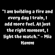 """""""I am building a fire and every day I train I add more fuel. At just the right moment I light the match."""" – Mia Hamm     #tinonyamz #butwhy"""