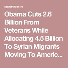 Obama Cuts 2.6 Billion From Veterans While Allocating 4.5 Billion To Syrian Migrants Moving To America | EndingFed News Network