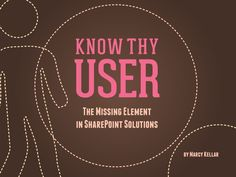 Know Thy User: The Missing Element in SharePoint Solutions (User Centered Design on SharePoint) by Marcy Kellar via Slideshare