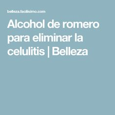 Alcohol de romero para eliminar la celulitis | Belleza
