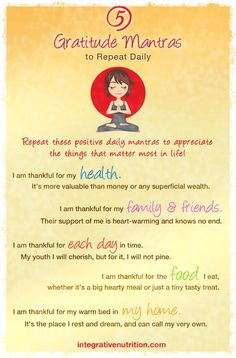 "5 Gratitude Mantras | Integrative Nutrition | ""I am thankful for my health. It's more valuable than money or any superficial wealth. I am thankful for my family & friends. Their support of me is heartwarming and knows no end. I am thankful for each day in time. I am thankful for the food I eat, whether it's a big hearty meal or just a tiny tasty treat. I am thankful for my warm bed in my home. It's the place I rest and dream, and can call my home."