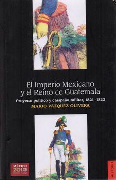 El Imperio Mexicano y el Reino de Guatemala : proyecto político y campaña militar 1821-1823 / Mario Vázquez Olivera./ F 1232 V34