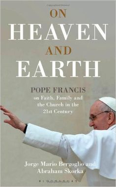 On Heaven and Earth: Pope Francis on Faith, Family and the Church in the 21st Century