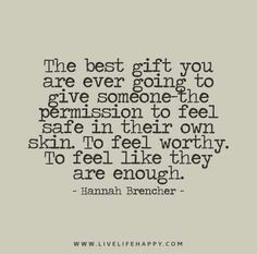 The best gift you are ever going to give someone - the permission to feel safe in their own skin. To feel worthy. To feel like they are enough.