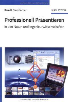 Professionell Präsentieren in den Natur- und Ingenieurwissenschaften, Berndt Feuerbacher