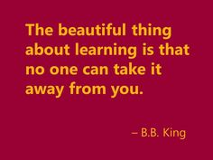 """The beautiful thing about learning is that no one can take it away from you."" - BB King"