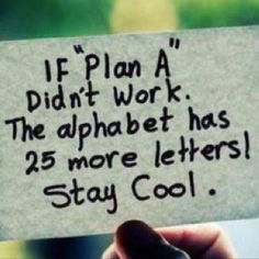 if plan a didnt work the alphabet has 25 more letters if plan a didnt work the alphabet has 25 more letters
