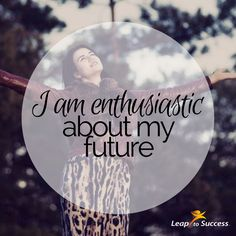 Empowering Affirmations//Leap to Success, Carlsbad, CA. I am enthusiastic about my future.