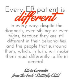Every EB patient is different in every way, despite the diagnosis, even siblings or even twins, because they are still different in their personalities and the people that surround them, which, in turn, will make them react differently to life in general. #ButterflyChild http://www.butterflychildamothersjourney.com   #EBawareness #ebaware #stopEB #EpidermolysisBullosa