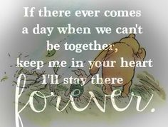If there ever comes a day when we can't be together, keep me in your heart and I'll stay there forever. Winnie the Pooh