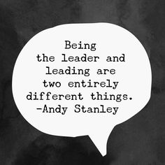 Being the leader and leading are two entirely different things. -Andy Stanley