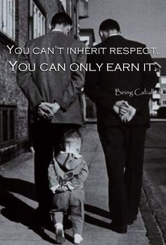 You can't inherit respect. You can only earn it. -Being Caballero