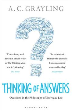 Thinking of Answers by A C Grayling. The essays in this book are in fact responses to questions set by editors and readers . ~ If beauty existed only in the eye of the beholder, would that make it an unimportant quality? ~ Are human rights political? ~ Can ethics be derived from evolution by natural selection? ~ If both sides in a conflict can passionately believe that theirs is the just cause, does this mean that the idea of justice is empty? ~ Does being happy make us good?