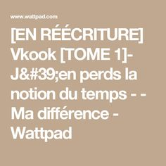 [EN RÉÉCRITURE] Vkook [TOME 1]- J'en perds la notion du temps - - Ma différence  - Wattpad Bts Bg, Wattpad