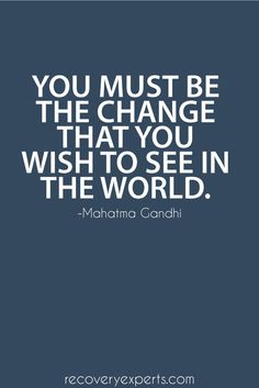 Motivational Quotes: You must be the change that you wish to see in the world.  Follow: https://www.pinterest.com/recoveryexpert/