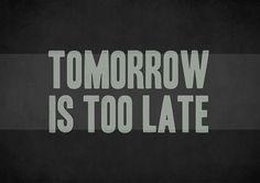 Tomorrow is too late! Do It!