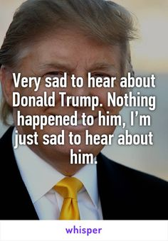 Very sad to hear about Donald Trump. Nothing happened to him, I'm just sad to hear about him.