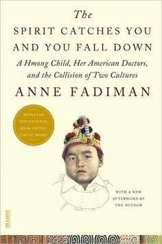 """The Spirit Catches You and You Fall Down by Anne Fadiman. A dry, but very lesson-inducing non-fiction story, especially apropos to healthcare professionals.   """"Hardly anyone knew they had a rich history, a complex culture, an efficient social system, and enviable family values. They were therefore an ideal blank surface on which to project xenophobic fantasies."""""""