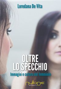 TITOLO: OLTRE LO SPECCHIO, IMMAGINI E CULTURA DEL FEMMINILE - Autore: Loredana De Vita