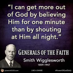 """""""I can get more out of God by believing Him for one minute than by shouting at Him all night."""" - Smith Wigglesworth #PowerOfGodDaily #GeneralsOfTheFaith #quote #faith #prayer"""
