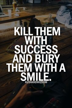 Kill them with success and buey them with a smile :) More