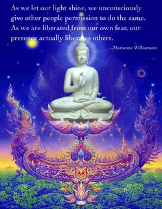 """""""As we let our light shine, we unconsciously give other people permission to do the same. As we are liberated from our own fear, our presence actually liberates others. """"  ~Marianne Williamson"""