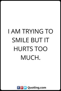 Hurt Quotes I am trying to smile but it hurts too much.