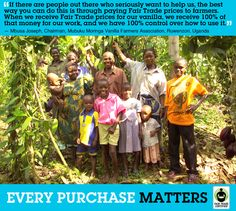 The KONY 2012 campaign has shed a lot of light on the troubling situation in Uganda. Re-pin this quote from Mbusa Joseph to remind your friends how they can make a direct impact on Ugandan communities by purchasing Fair Trade Certified products like vanilla & coffee.