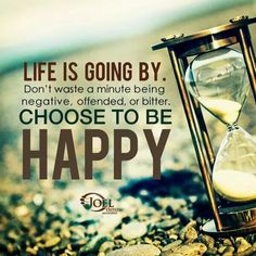 Life is going by. Don't waste a minute being negative, offended, or bitter. Choose to be happy.
