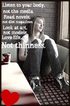 Listen to your body, not the media. Read novels, not diet magazines. Look at art, not models. Love life, not thinness. <3