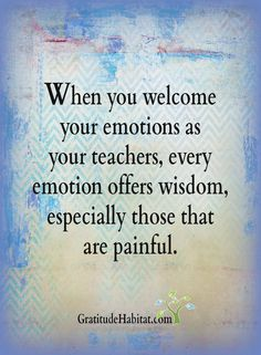 Welcome all emotions.  They are guides and teachers.  Visit us at: www.GratitudeHabitat.com