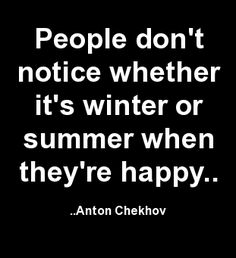 People don't notice whether it's winter or summer when they're happy. Anton Chekhov..... Wow, really, I've been wanting summer back for awhile now... Can't wait.