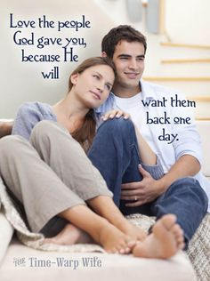 Love the people God gave you, because He will want them back on day.