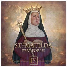 St. Matilda is the patroness of large families. She was also the Queen mother of the 1st. Holy Roman Emperor Otto.