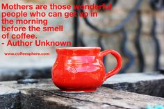 Mothers are those wonderful people who can get up in the morning before the smell of coffee – Author Unknown