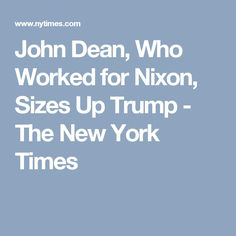 John Dean, Who Worked for Nixon, Sizes Up Trump - The New York Times