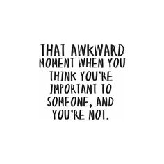 That awkward moment when you think you're important to someone, and you're not...