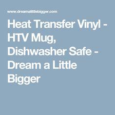 Heat Transfer Vinyl - HTV Mug, Dishwasher Safe - Dream a Little Bigger
