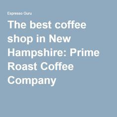 The best coffee shop in New Hampshire: Prime Roast Coffee Company