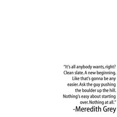 """""""It's all anybody wants, right? Clean slate. A new beginning. Like that's gonna be any easier. Ask the guy pushing the boulder up the hill. Nothing's easy about starting over. Nothing at all."""" Meredith Grey on Grey's Anatomy, Grey's Anatomy quotes"""