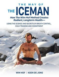 The Way of The Iceman: How The Wim Hof Method Creates Radiant, Longterm Health-Using The Science and