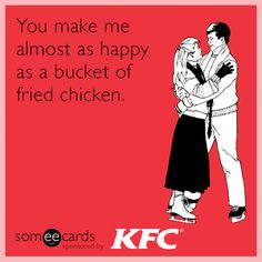 You make me almost as happy as a bucket of fried chicken.